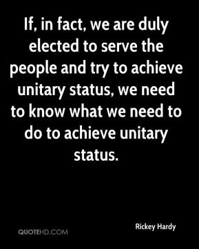 Rickey Hardy  - If, in fact, we are duly elected to serve the people and try to achieve unitary status, we need to know what we need to do to achieve unitary status.