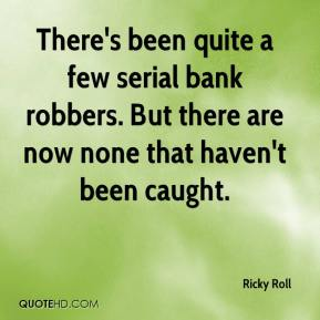 Ricky Roll  - There's been quite a few serial bank robbers. But there are now none that haven't been caught.