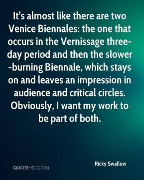 Ricky Swallow  - It's almost like there are two Venice Biennales: the one that occurs in the Vernissage three-day period and then the slower-burning Biennale, which stays on and leaves an impression in audience and critical circles. Obviously, I want my work to be part of both.