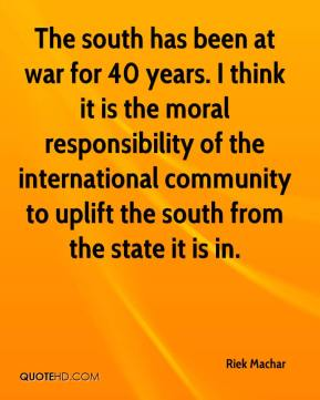 Riek Machar  - The south has been at war for 40 years. I think it is the moral responsibility of the international community to uplift the south from the state it is in.