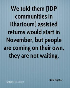 Riek Machar  - We told them [IDP communities in Khartoum] assisted returns would start in November, but people are coming on their own, they are not waiting.