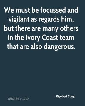 Rigobert Song  - We must be focussed and vigilant as regards him, but there are many others in the Ivory Coast team that are also dangerous.