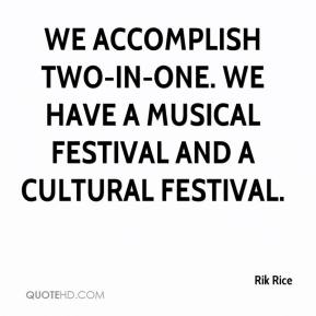 Rik Rice  - We accomplish two-in-one. We have a musical festival and a cultural festival.