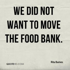 Rita Barnes  - We did not want to move the food bank.
