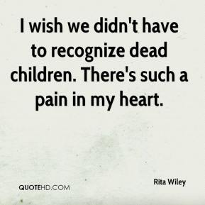 Rita Wiley  - I wish we didn't have to recognize dead children. There's such a pain in my heart.