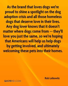 Rob Leibowitz  - As the brand that loves dogs we're proud to shine a spotlight on the dog adoption crisis and all those homeless dogs that deserve love in their lives. Any dog lover knows that it doesn't matter where dogs come from -- they'll love you just the same, so we're hoping that Americans will help us help dogs by getting involved, and ultimately welcoming these pets into their homes.