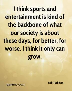 Rob Tuchman  - I think sports and entertainment is kind of the backbone of what our society is about these days, for better, for worse. I think it only can grow.