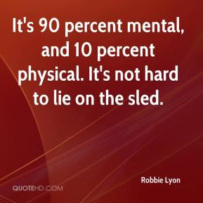 Robbie Lyon  - It's 90 percent mental, and 10 percent physical. It's not hard to lie on the sled.