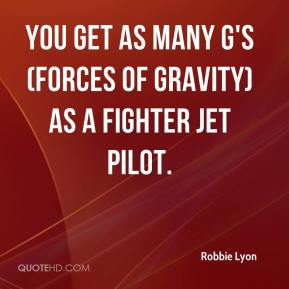 Robbie Lyon  - You get as many G's (forces of gravity) as a fighter jet pilot.
