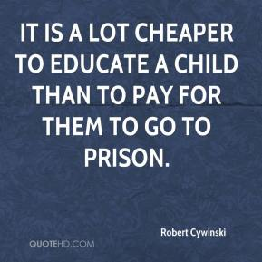 Robert Cywinski  - It is a lot cheaper to educate a child than to pay for them to go to prison.
