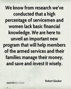 Robert Glauber  - We know from research we've conducted that a high percentage of servicemen and women lack basic financial knowledge. We are here to unveil an important new program that will help members of the armed services and their families manage their money, and save and invest it wisely.