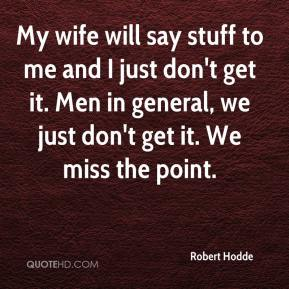 My wife will say stuff to me and I just don't get it. Men in general, we just don't get it. We miss the point.