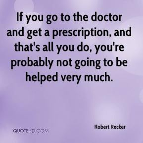 Robert Recker  - If you go to the doctor and get a prescription, and that's all you do, you're probably not going to be helped very much.