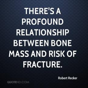 Robert Recker  - There's a profound relationship between bone mass and risk of fracture.