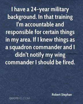 Robert Stephan  - I have a 24-year military background. In that training I'm accountable and responsible for certain things in my area. If I knew things as a squadron commander and I didn't notify my wing commander I should be fired.