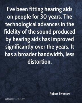 Robert Sweetow  - I've been fitting hearing aids on people for 30 years. The technological advances in the fidelity of the sound produced by hearing aids has improved significantly over the years. It has a broader bandwidth, less distortion.