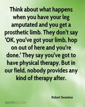 Robert Sweetow  - Think about what happens when you have your leg amputated and you get a prosthetic limb. They don't say 'OK, you've got your limb, hop on out of here and you're done.' They say you've got to have physical therapy. But in our field, nobody provides any kind of therapy after.