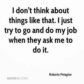 Roberto Petagine  - I don't think about things like that. I just try to go and do my job when they ask me to do it.