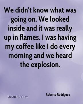Roberto Rodriguez  - We didn't know what was going on. We looked inside and it was really up in flames. I was having my coffee like I do every morning and we heard the explosion.