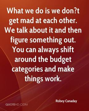 Robey Canaday  - What we do is we don?t get mad at each other. We talk about it and then figure something out. You can always shift around the budget categories and make things work.