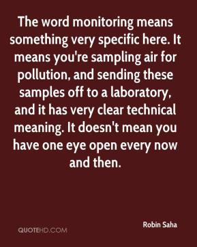 Robin Saha  - The word monitoring means something very specific here. It means you're sampling air for pollution, and sending these samples off to a laboratory, and it has very clear technical meaning. It doesn't mean you have one eye open every now and then.