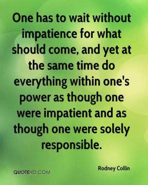 Rodney Collin  - One has to wait without impatience for what should come, and yet at the same time do everything within one's power as though one were impatient and as though one were solely responsible.