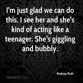 Rodney Ruth  - I'm just glad we can do this. I see her and she's kind of acting like a teenager. She's giggling and bubbly.