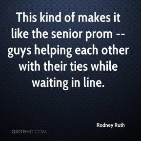 Rodney Ruth  - This kind of makes it like the senior prom -- guys helping each other with their ties while waiting in line.