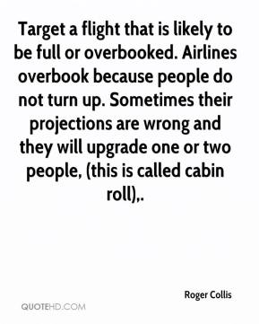 Roger Collis  - Target a flight that is likely to be full or overbooked. Airlines overbook because people do not turn up. Sometimes their projections are wrong and they will upgrade one or two people, (this is called cabin roll).
