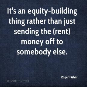 Roger Fisher  - It's an equity-building thing rather than just sending the (rent) money off to somebody else.