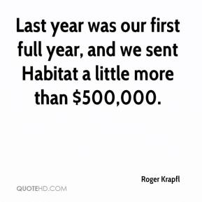 Roger Krapfl  - Last year was our first full year, and we sent Habitat a little more than $500,000.