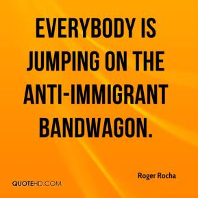 Roger Rocha  - Everybody is jumping on the anti-immigrant bandwagon.