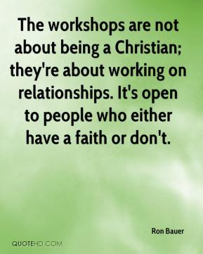 Ron Bauer  - The workshops are not about being a Christian; they're about working on relationships. It's open to people who either have a faith or don't.