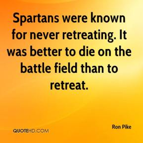 Ron Pike  - Spartans were known for never retreating. It was better to die on the battle field than to retreat.