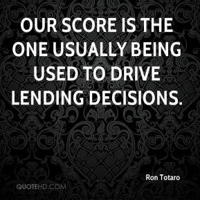 Ron Totaro  - Our score is the one usually being used to drive lending decisions.
