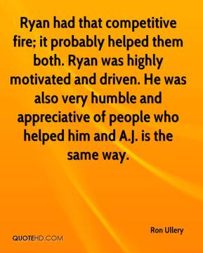 Ron Ullery  - Ryan had that competitive fire; it probably helped them both. Ryan was highly motivated and driven. He was also very humble and appreciative of people who helped him and A.J. is the same way.