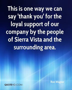 Ron Wagner  - This is one way we can say 'thank you' for the loyal support of our company by the people of Sierra Vista and the surrounding area.