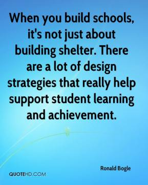 Ronald Bogle  - When you build schools, it's not just about building shelter. There are a lot of design strategies that really help support student learning and achievement.