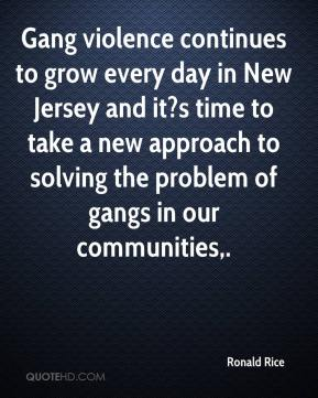 Ronald Rice  - Gang violence continues to grow every day in New Jersey and it?s time to take a new approach to solving the problem of gangs in our communities.