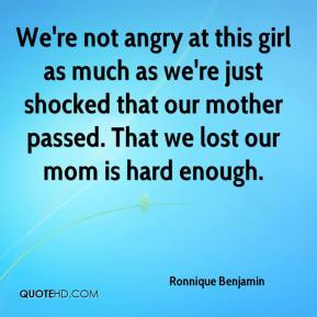 Ronnique Benjamin  - We're not angry at this girl as much as we're just shocked that our mother passed. That we lost our mom is hard enough.