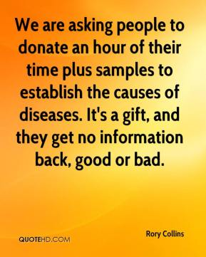 Rory Collins  - We are asking people to donate an hour of their time plus samples to establish the causes of diseases. It's a gift, and they get no information back, good or bad.