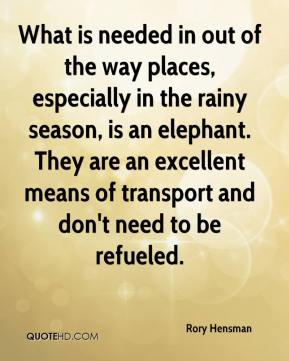 Rory Hensman  - What is needed in out of the way places, especially in the rainy season, is an elephant. They are an excellent means of transport and don't need to be refueled.