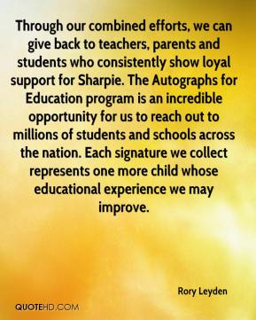Rory Leyden  - Through our combined efforts, we can give back to teachers, parents and students who consistently show loyal support for Sharpie. The Autographs for Education program is an incredible opportunity for us to reach out to millions of students and schools across the nation. Each signature we collect represents one more child whose educational experience we may improve.