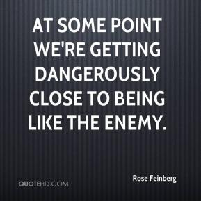 Rose Feinberg  - At some point we're getting dangerously close to being like the enemy.