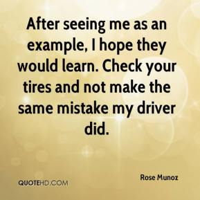 Rose Munoz  - After seeing me as an example, I hope they would learn. Check your tires and not make the same mistake my driver did.