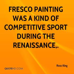 Ross King  - Fresco painting was a kind of competitive sport during the Renaissance.