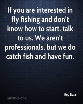 Roy Datz  - If you are interested in fly fishing and don't know how to start, talk to us. We aren't professionals, but we do catch fish and have fun.