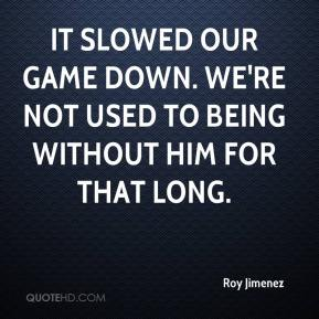 Roy Jimenez  - It slowed our game down. We're not used to being without him for that long.