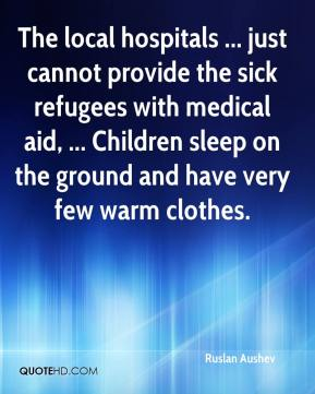 The local hospitals ... just cannot provide the sick refugees with medical aid, ... Children sleep on the ground and have very few warm clothes.