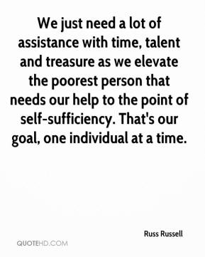 Russ Russell  - We just need a lot of assistance with time, talent and treasure as we elevate the poorest person that needs our help to the point of self-sufficiency. That's our goal, one individual at a time.